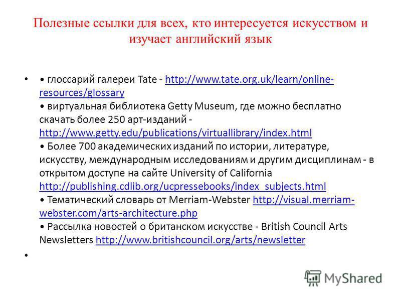Полезные ссылки для всех, кто интересуется искусством и изучает английский язык глоссарий галереи Tate - http://www.tate.org.uk/learn/online- resources/glossary виртуальная библиотека Getty Museum, где можно бесплатно скачать более 250 арт-изданий -