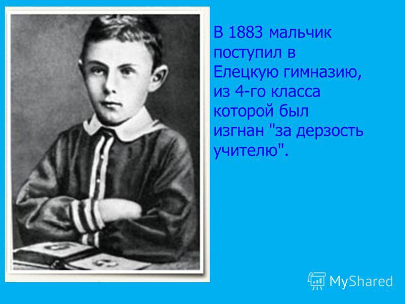 В 1883 мальчик поступил в Елецкую гимназию, из 4-го класса которой был изгнан за дерзость учителю.