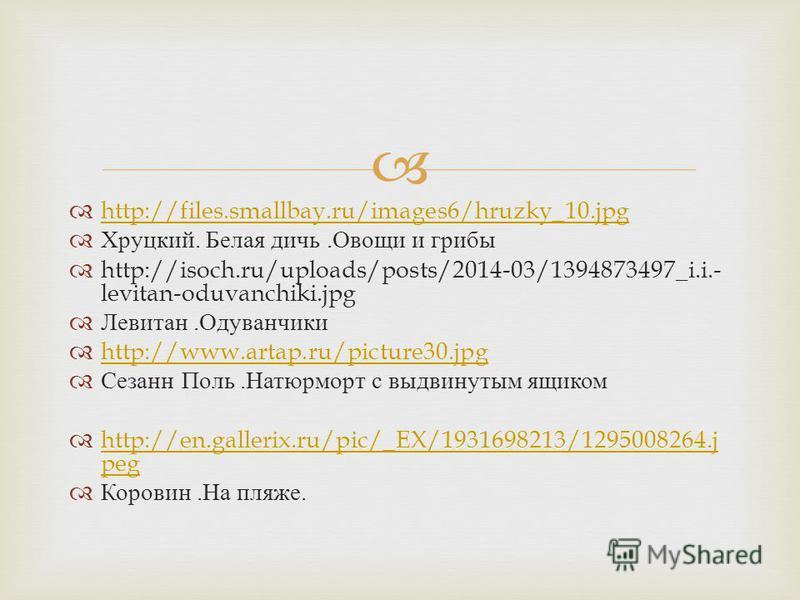 http://files.smallbay.ru/images6/hruzky_10. jpg Хруцкий. Белая дичь. Овощи и грибы http://isoch.ru/uploads/posts/2014-03/1394873497_i.i.- levitan-oduvanchiki.jpg Левитан. Одуванчики http://www.artap.ru/picture30. jpg Сезанн Поль. Натюрморт с выдвинут