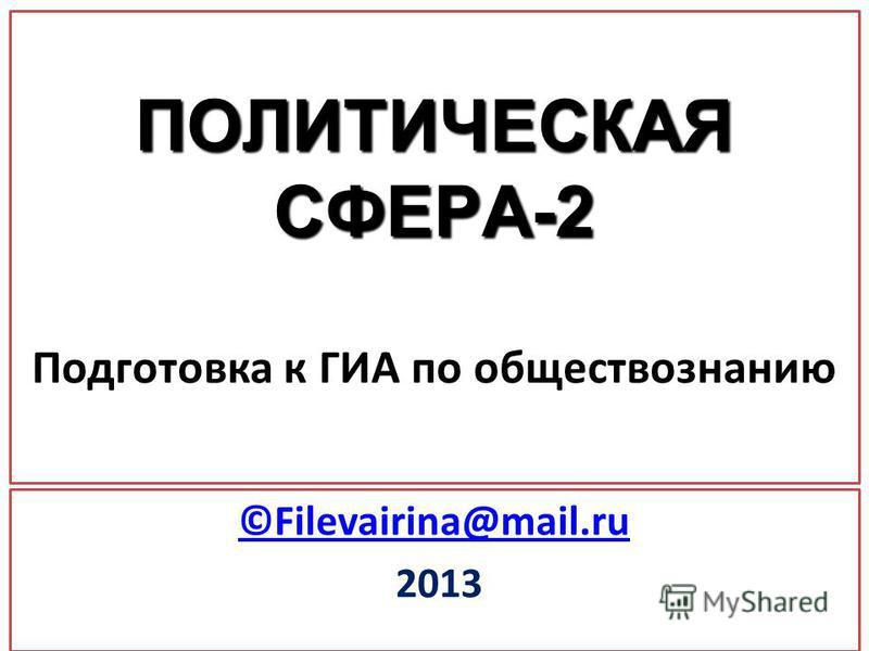 ПОЛИТИЧЕСКАЯ СФЕРА-2 ПОЛИТИЧЕСКАЯ СФЕРА-2 Подготовка к ГИА по обществознанию ©Filevairina@mail.ru 2013