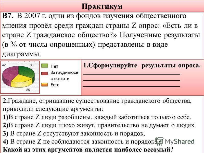 Практикум В7. В 2007 г. один из фондов изучения общественного мнения провёл среди граждан страны Z опрос: «Есть ли в стране Z гражданское общество?» Полученные результаты (в % от числа опрошенных) представлены в виде диаграммы. Нет Затрудняюсь ответи
