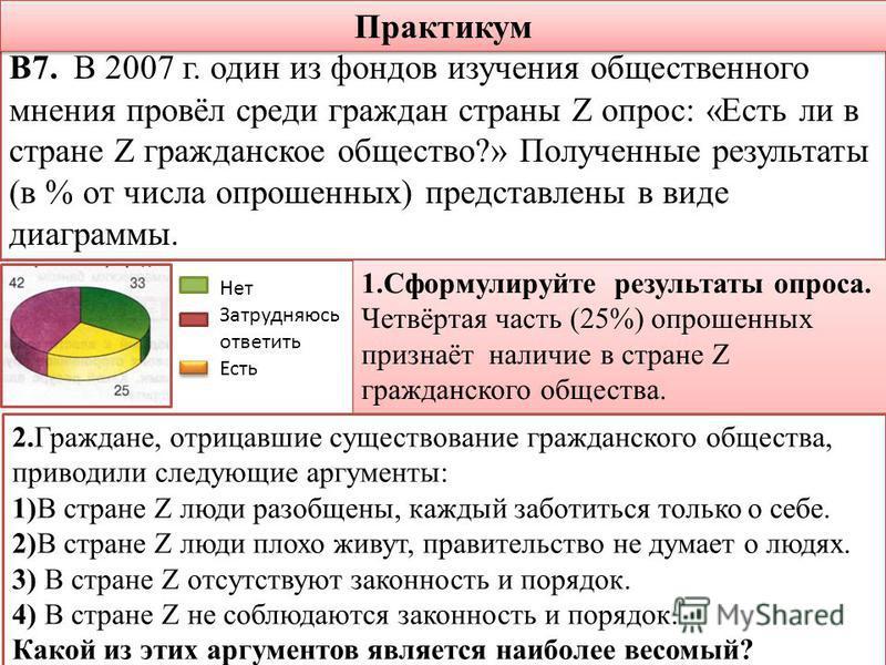 В7. В 2007 г. один из фондов изучения общественного мнения провёл среди граждан страны Z опрос: «Есть ли в стране Z гражданское общество?» Полученные результаты (в % от числа опрошенных) представлены в виде диаграммы. Нет Затрудняюсь ответить Есть 1.