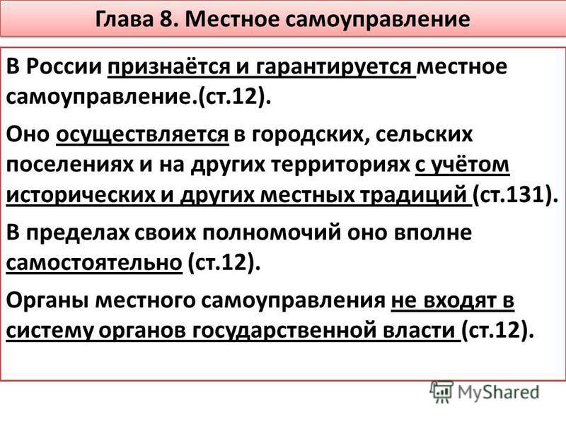 Глава 8. Местное самоуправление В России признаётся и гарантируется местное самоуправление.(ст.12). Оно осуществляется в городских, сельских поселениях и на других территориях с учётом исторических и других местных традиций (ст.131). В пределах своих