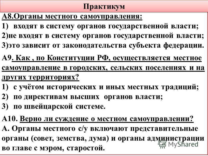 Практикум А8. Органы местного самоуправления: 1)входят в систему органов государственной власти; 2)не входят в систему органов государственной власти; 3)это зависит от законодательства субъекта федерации. А9. Как, по Конституции РФ, осуществляется ме
