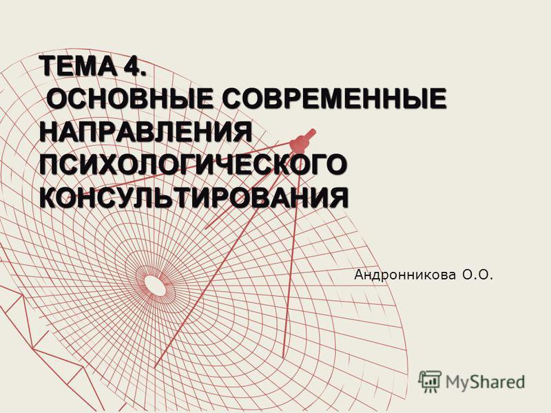 ТЕМА 4. ОСНОВНЫЕ СОВРЕМЕННЫЕ НАПРАВЛЕНИЯ ПСИХОЛОГИЧЕСКОГО КОНСУЛЬТИРОВАНИЯ Андронникова О.О.
