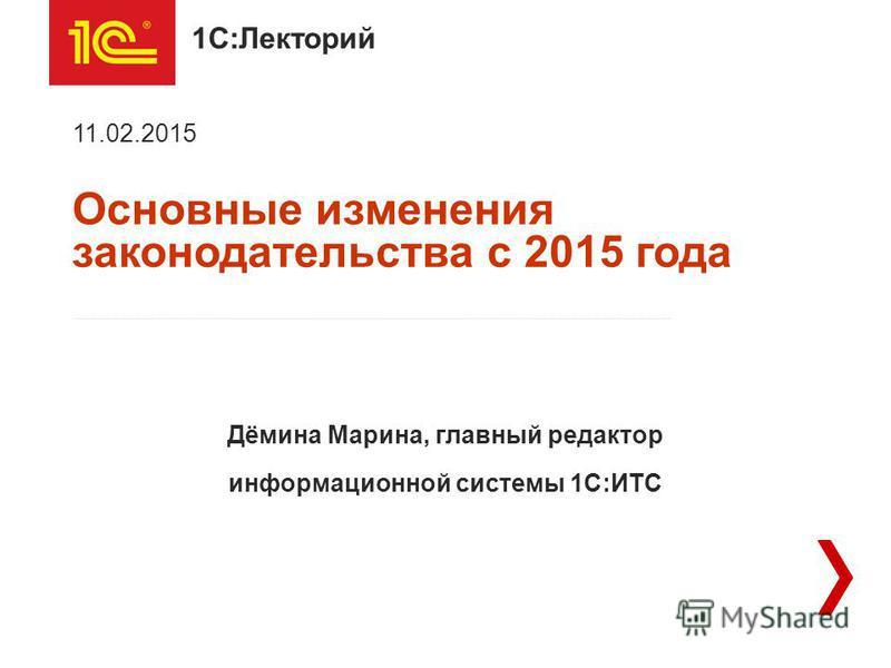 1С:Лекторий Основные изменения законодательства с 2015 года 11.02.2015 Дёмина Марина, главный редактор информационной системы 1С:ИТС