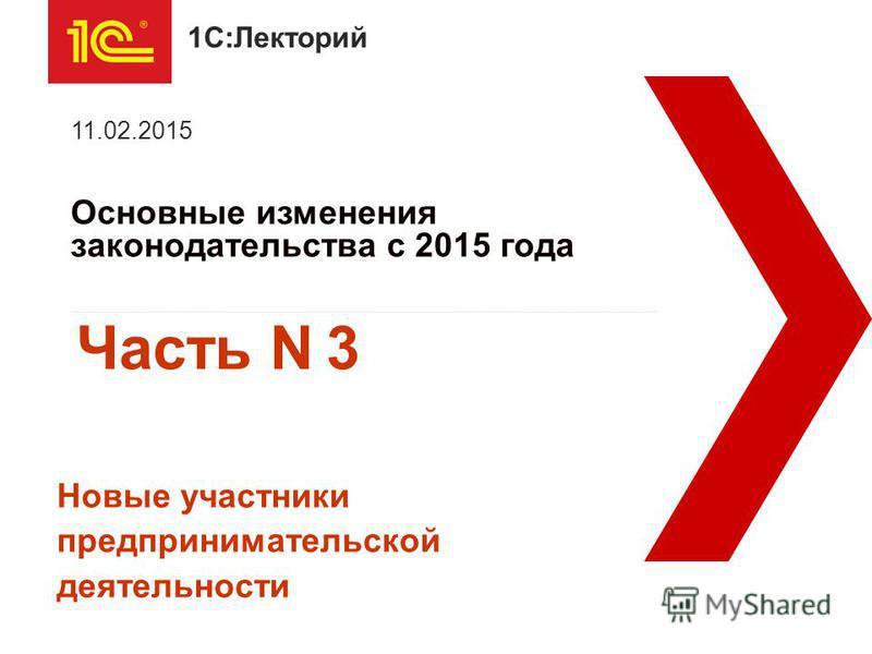 1С:Лекторий Основные изменения законодательства с 2015 года 11.02.2015 Новые участники предпринимательской деятельности Часть N 3