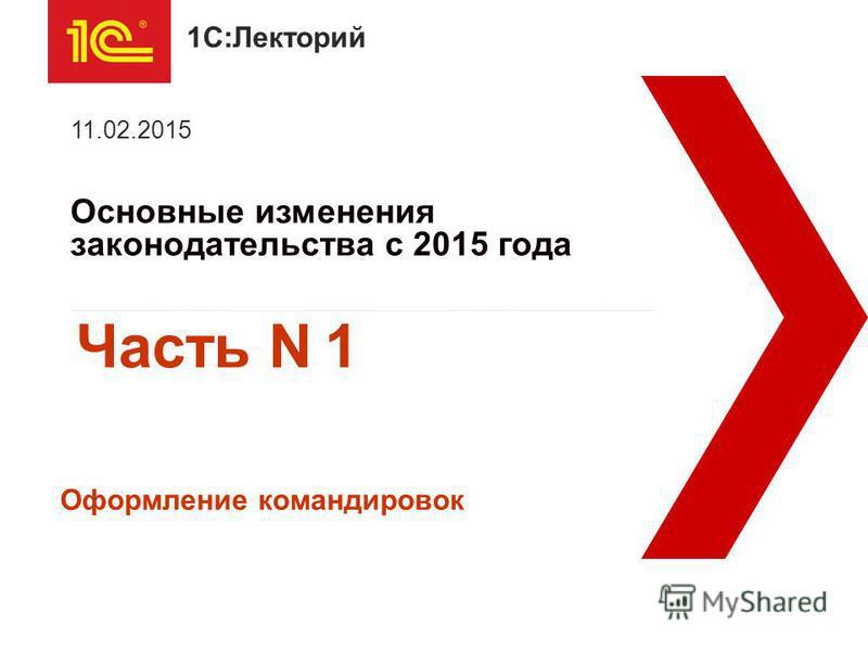 1С:Лекторий Основные изменения законодательства с 2015 года 11.02.2015 Оформление командировок Часть N 1