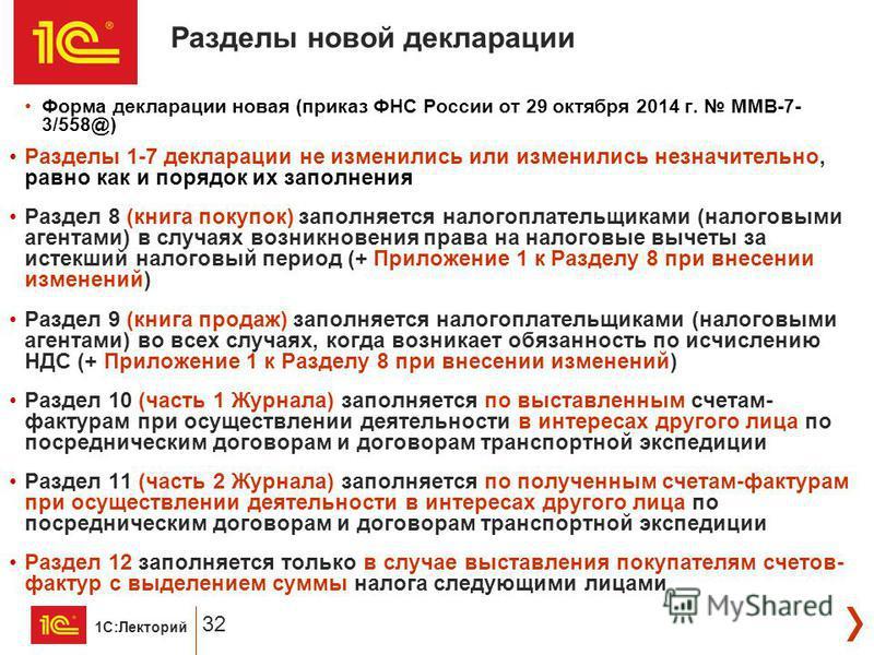 1С:Лекторий 32 Форма декларации новая (приказ ФНС России от 29 октября 2014 г. ММВ-7- 3/558@) Разделы 1-7 декларации не изменились или изменились незначительно, равно как и порядок их заполнения Раздел 8 (книга покупок) заполняется налогоплательщикам