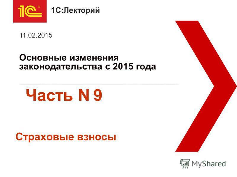 1С:Лекторий Основные изменения законодательства с 2015 года 11.02.2015 Страховые взносы Часть N 9