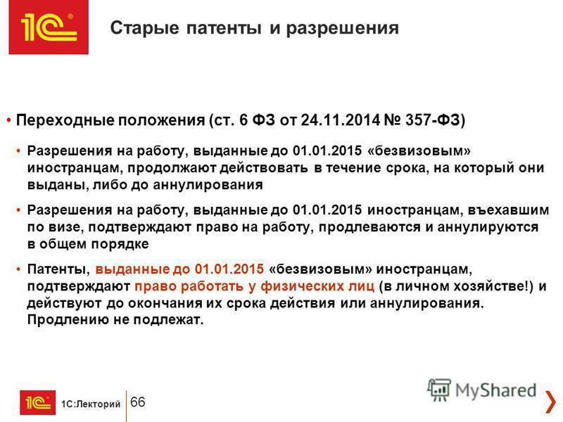 1С:Лекторий 66 Переходные положения (ст. 6 ФЗ от 24.11.2014 357-ФЗ) Разрешения на работу, выданные до 01.01.2015 «безвизовым» иностранцам, продолжают действовать в течение срока, на который они выданы, либо до аннулирования Разрешения на работу, выда