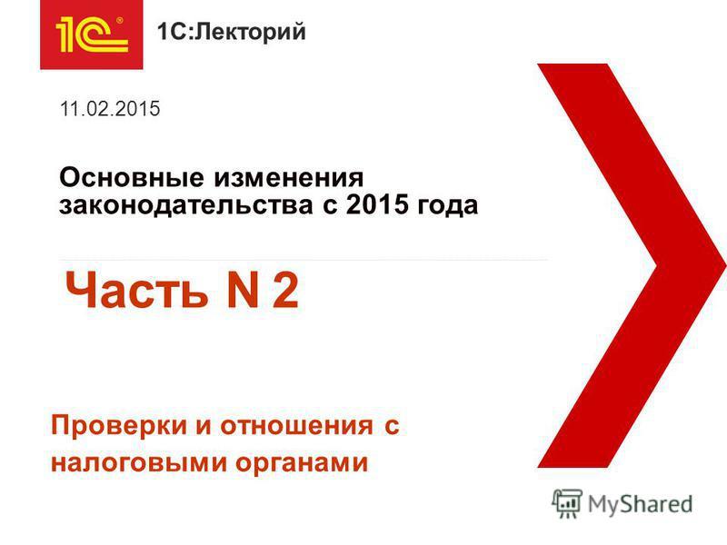 1С:Лекторий Основные изменения законодательства с 2015 года 11.02.2015 Проверки и отношения с налоговыми органами Часть N 2