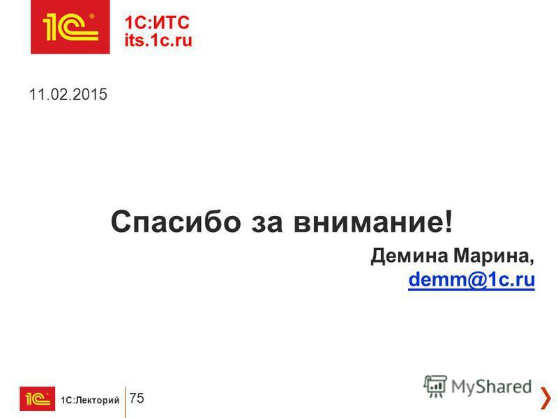 1С:Лекторий 75 1C:ИТС its.1c.ru 11.02.2015 Спасибо за внимание! Демина Марина, demm@1c.ru