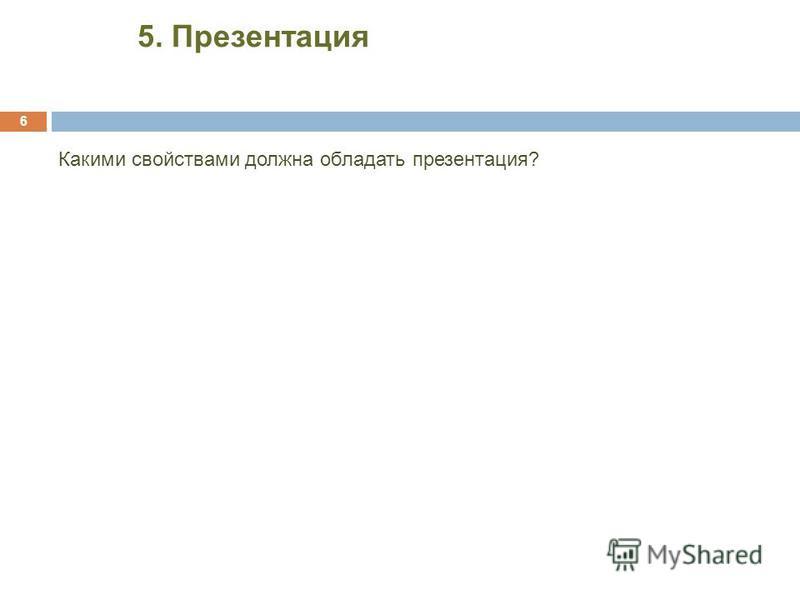 6 Какими свойствами должна обладать презентация? 5. Презентация