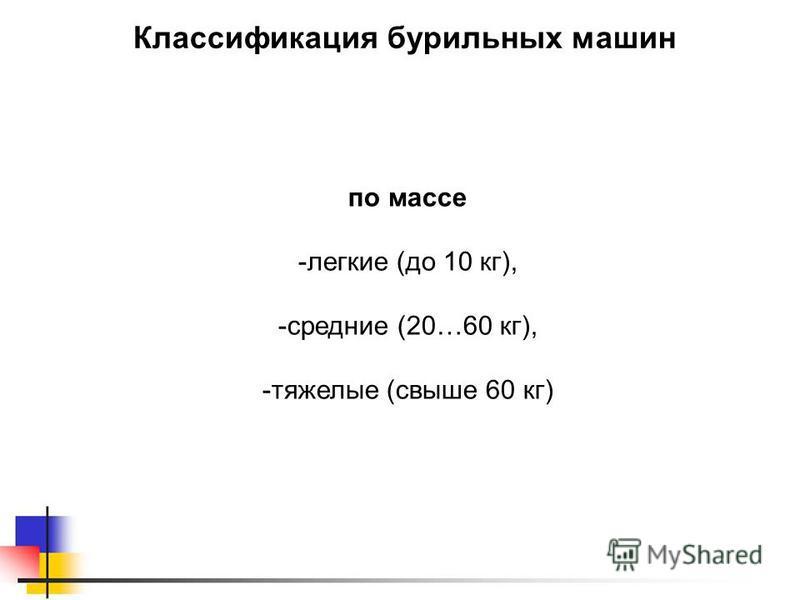 Классификация бурильных машин по массе -легкие (до 10 кг), -средние (20…60 кг), -тяжелые (свыше 60 кг)