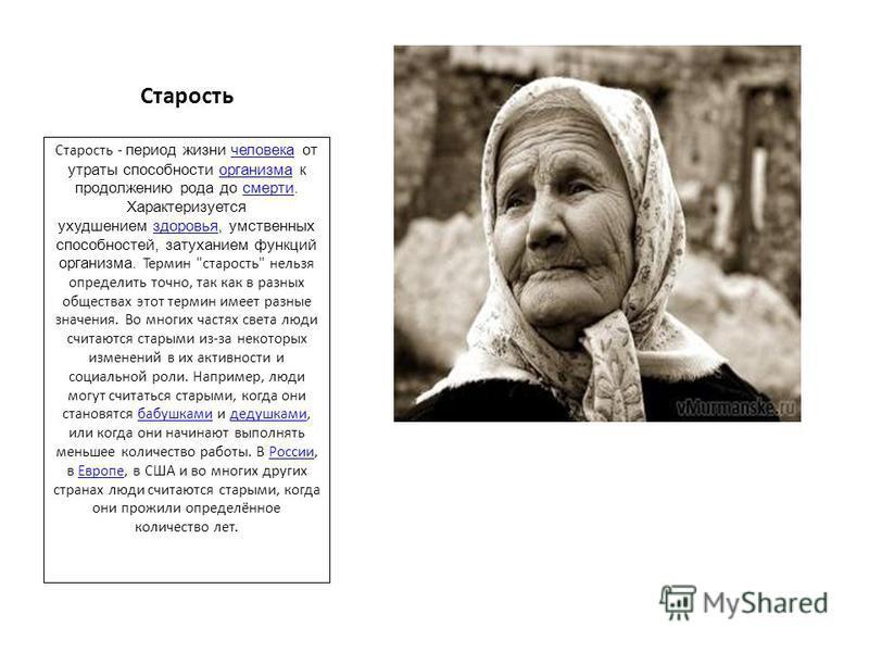 Старость Старость - период жизни человека от утраты способности организма к продолжению рода до смерти. Характеризуется ухудшением здоровья, умственных способностей, затуханием функций организма. Термин