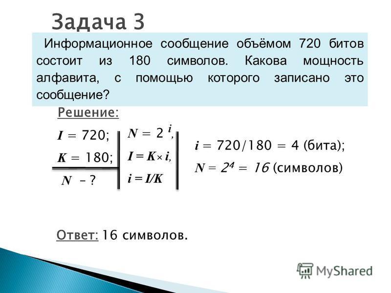 Информационное сообщение объёмом 720 битов состоит из 180 символов. Какова мощность алфавита, с помощью которого записано это сообщение? Задача 3 Решение: I = 720; K = 180; N – ? Ответ: 16 символов. N = 2 i, I = K i, i = I/K i = 720/180 = 4 (бита); N