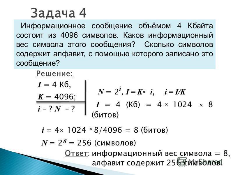 Задача 4 Информационное сообщение объёмом 4 Кбайта состоит из 4096 символов. Каков информационный вес символа этого сообщения? Сколько символов содержит алфавит, с помощью которого записано это сообщение? I = 4 Кб, K = 4096; i – ? N – ? Ответ: информ