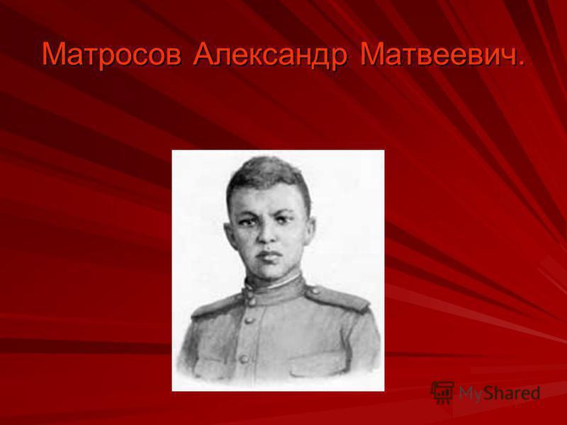Матросов Александр Матвеевич.