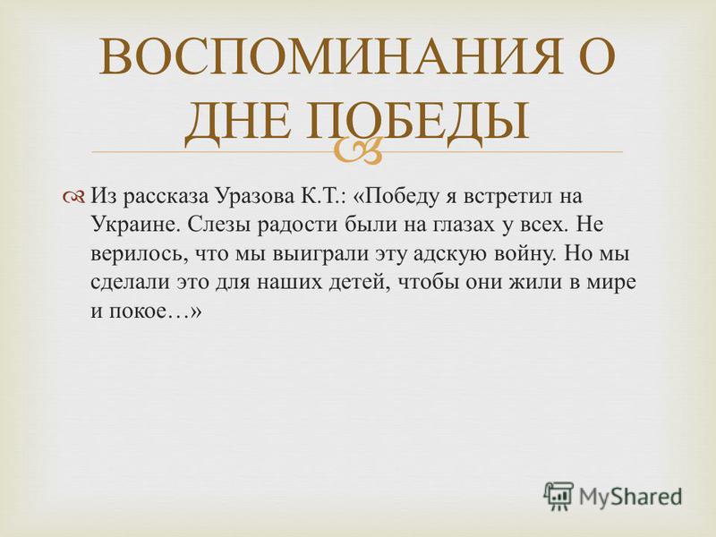 Из рассказа Уразова К.Т.: «Победу я встретил на Украине. Слезы радости были на глазах у всех. Не верилось, что мы выиграли эту адскую войну. Но мы сделали это для наших детей, чтобы они жили в мире и покое…» ВОСПОМИНАНИЯ О ДНЕ ПОБЕДЫ