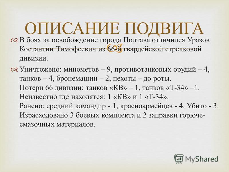 В боях за освобождение города Полтава отличился Уразов Костантин Тимофеевич из 66-й гвардейской стрелковой дивизии. Уничтожено: минометов – 9, противотанковых орудий – 4, танков – 4, бронемашин – 2, пехоты – до роты. Потери 66 дивизии: танков «КВ» –