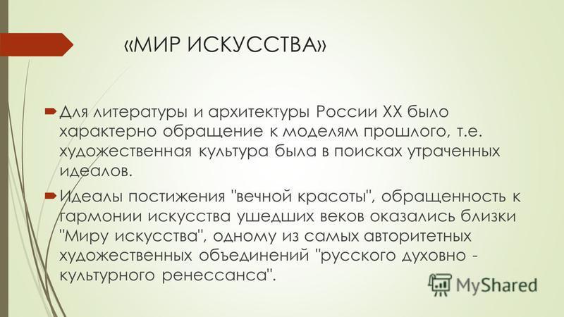 «МИР ИСКУССТВА» Для литературы и архитектуры России ХХ было характерно обращение к моделям прошлого, т.е. художественная культура была в поисках утраченных идеалов. Идеалы постижения
