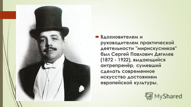 Вдохновителем и руководителем практической деятельности мирискусников был Сергей Павлович Дягилев (1872 - 1922), выдающийся антрепренёр, сумевший сделать современное искусство достоянием европейской культуры.