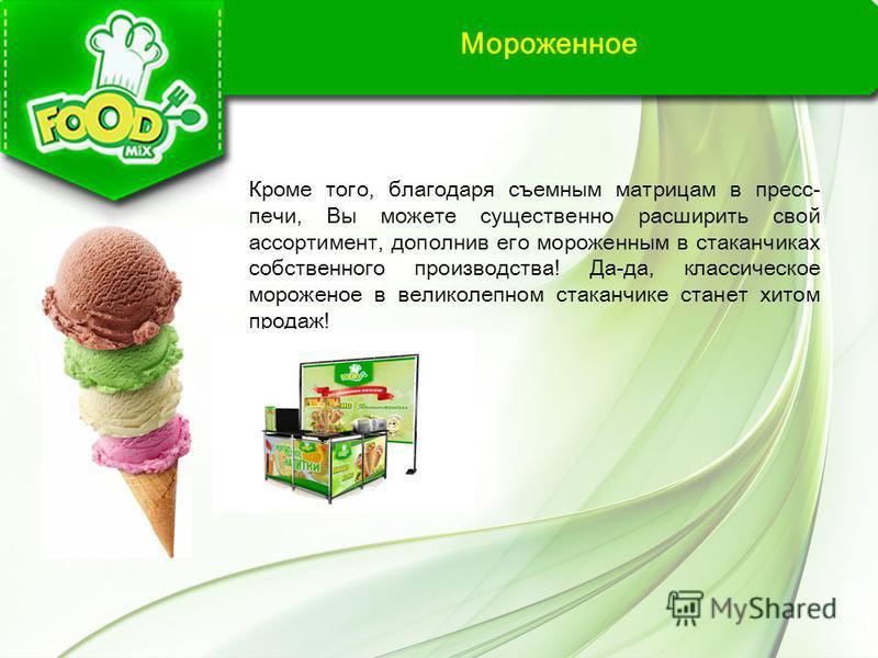 Мороженное Кроме того, благодаря съемным матрицам в пресс- печи, Вы можете существенно расширить свой ассортимент, дополнив его мороженным в стаканчиках собственного производства! Да-да, классическое мороженое в великолепном стаканчике станет хитом п