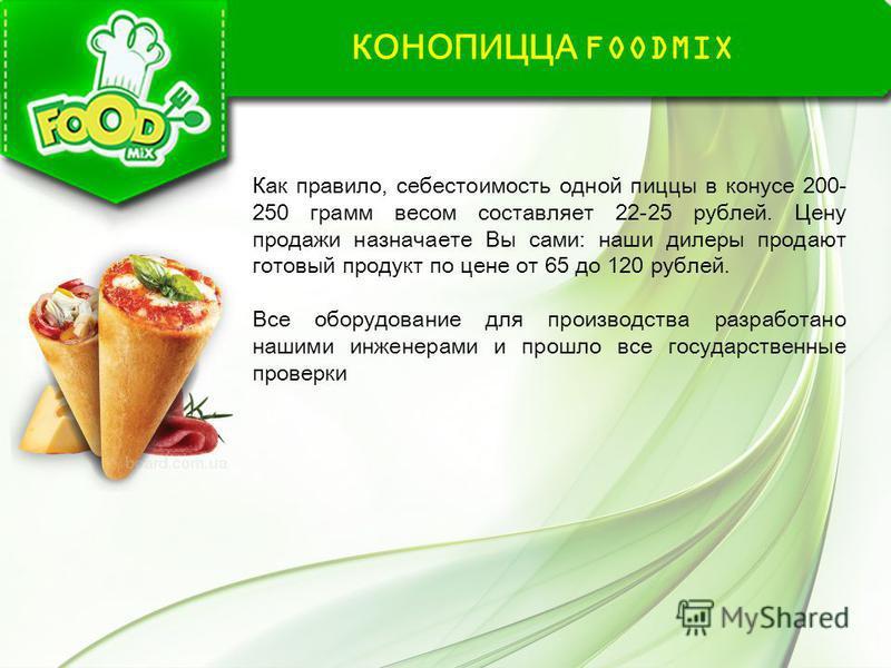 КОНОПИЦЦА FOODMIX Как правило, себестоимость одной пиццы в конусе 200- 250 грамм весом составляет 22-25 рублей. Цену продажи назначаете Вы сами: наши дилеры продают готовый продукт по цене от 65 до 120 рублей. Все оборудование для производства разраб