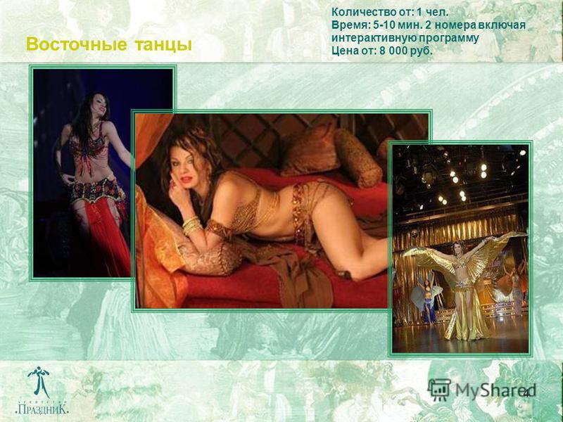 4 Восточные танцы Количество от: 1 чел. Время: 5-10 мин. 2 номера включая интерактивную программу Цена от: 8 000 руб.