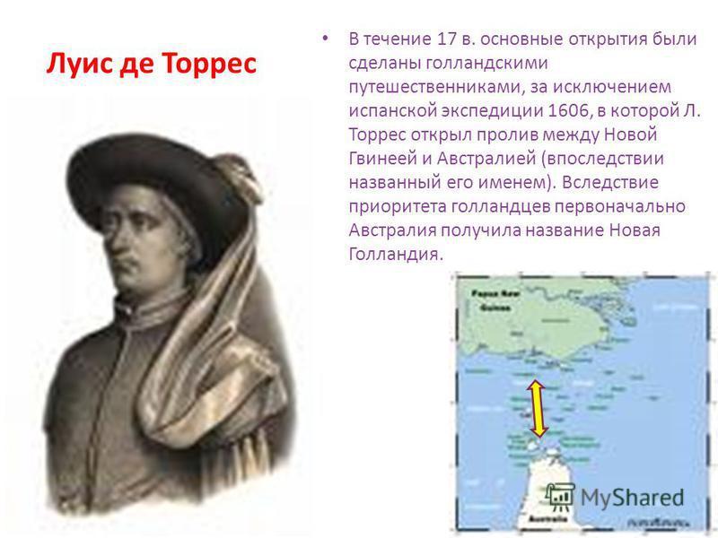 В течение 17 в. основные открытия были сделаны голландскими путешественниками, за исключением испанской экспедиции 1606, в которой Л. Торрес открыл пролив между Новой Гвинеей и Австралией (впоследствии названный его именем). Вследствие приоритета гол