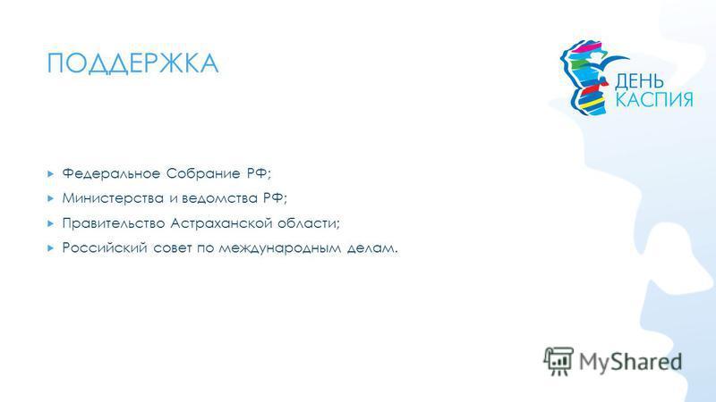 ПОДДЕРЖКА Федеральное Собрание РФ; Министерства и ведомства РФ; Правительство Астраханской области; Российский совет по международным делам.
