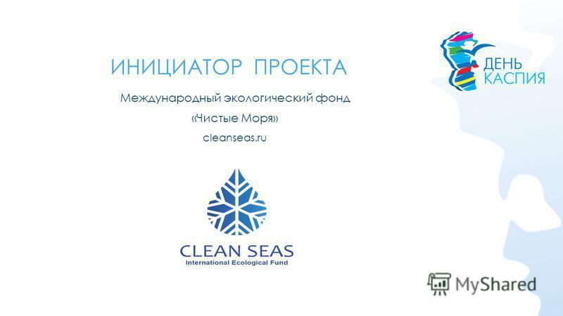 ИНИЦИАТОР ПРОЕКТА Международный экологический фонд «Чистые Моря» cleanseas.ru