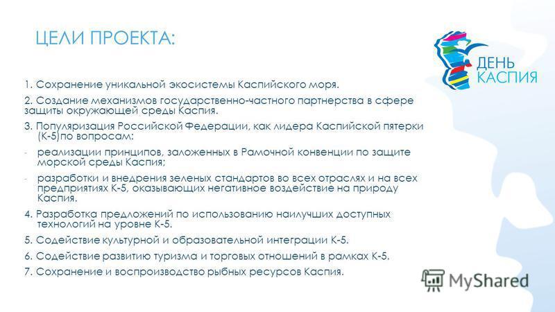 ЦЕЛИ ПРОЕКТА: 1. Сохранение уникальной экосистемы Каспийского моря. 2. Создание механизмов государственно-частного партнерства в сфере защиты окружающей среды Каспия. 3. Популяризация Российской Федерации, как лидера Каспийской пятерки (К-5)по вопрос