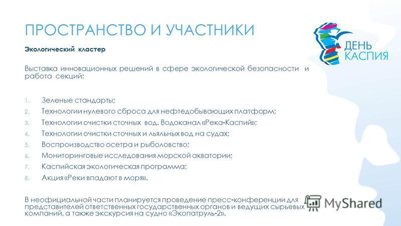 Экологический кластер Выставка инновационных решений в сфере экологической безопасности и работа секций: 1. Зеленые стандарты; 2. Технологии нулевого сброса для нефтедобывающих платформ; 3. Технологии очистки сточных вод. Водоканал «Река-Каспий»; 4.