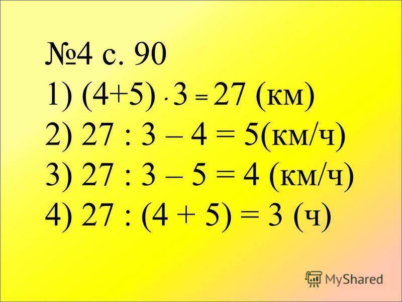 4 с. 90 1) (4+5) 3 = 27 (км) 2) 27 : 3 – 4 = 5(км/ч) 3) 27 : 3 – 5 = 4 (км/ч) 4) 27 : (4 + 5) = 3 (ч)