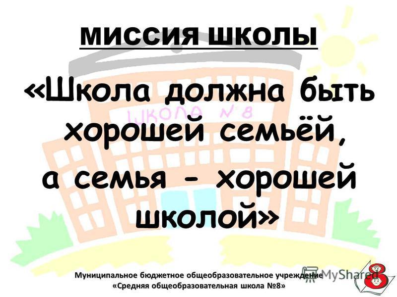 МИССИЯ ШКОЛЫ «Школа должна быть хорошей семьёй, а семья - хорошей школой»