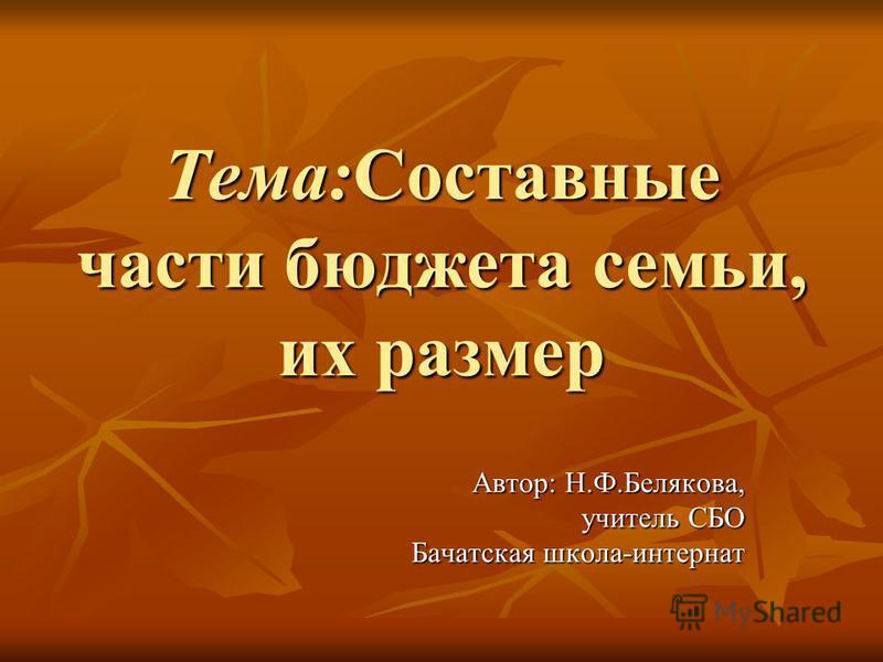 Тема:Составные части бюджета семьи, их размер Автор: Н.Ф.Белякова, учитель СБО Бачатская школа-интернат