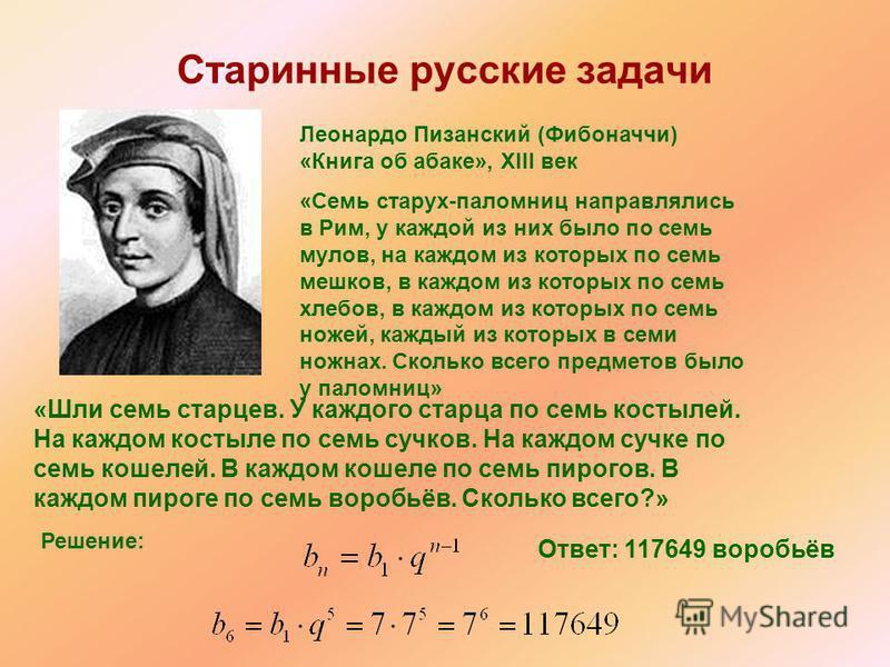 Старинные русские задачи Леонардо Пизанский (Фибоначчи) «Книга об абаке», XIII век «Семь старух-паломниц направлялись в Рим, у каждой из них было по семь мулов, на каждом из которых по семь мешков, в каждом из которых по семь хлебов, в каждом из кото