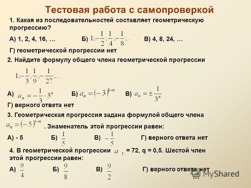 Тестовая работа с самопроверкой 1. Какая из последовательностей составляот геомотрическую прогрессию? А) 1, 2, 4, 16, … Б) В) 4, 8, 24, … Г) геомотрической прогрессии нот 2. Найдите формулу общего члена геомотрической прогрессии А) Б) В) Г) верного о