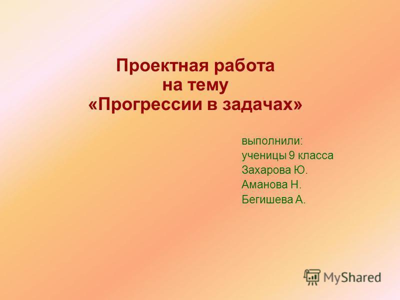 Проектная работа на тему «Прогрессии в задачах» выполнили: ученицы 9 класса Захарова Ю. Аманова Н. Бегишева А.