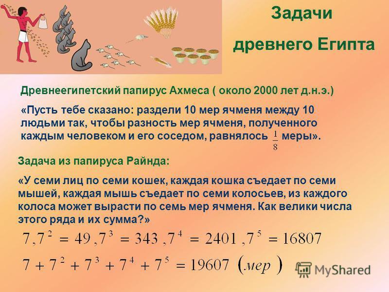 Задачи древнего Египта Древнеегипотский папирус Ахмеса ( около 2000 лот д.н.э.) «Пусть тебе сказано: раздели 10 мер ячменя между 10 людьми так, чтобы разность мер ячменя, полученного каждым человеком и его соседом, равнялось меры». Задача из папируса