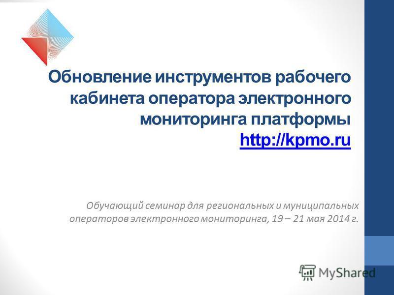 Обновление инструментов рабочего кабинета оператора электронного мониторинга платформы http://kpmo.ru http://kpmo.ru Обучающий семинар для региональных и муниципальных операторов электронного мониторинга, 19 – 21 мая 2014 г.