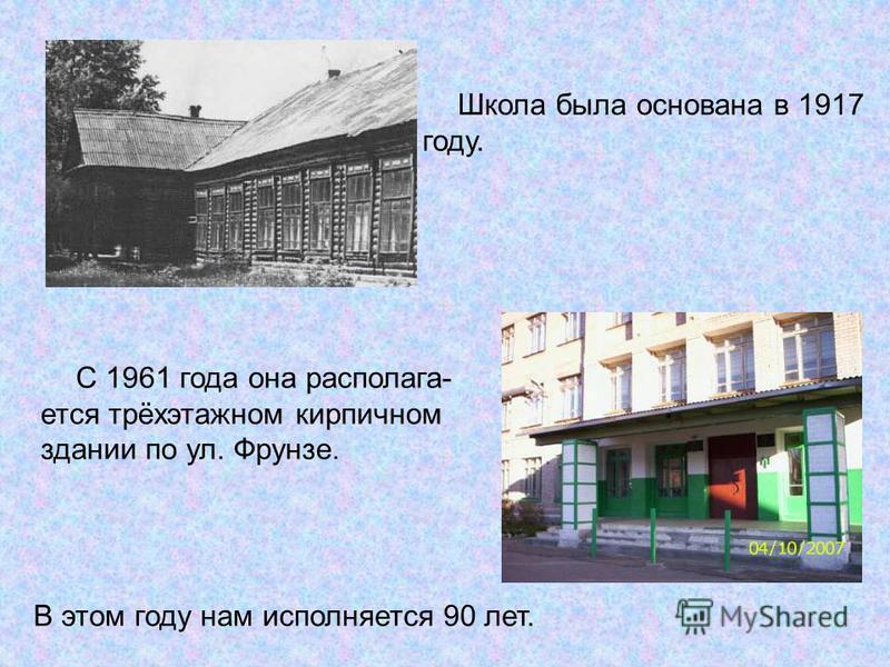 Школа была основана в 1917 году. С 1961 года она располагается трёхэтажном кирпичном здании по ул. Фрунзе. В этом году нам исполняется 90 лет.