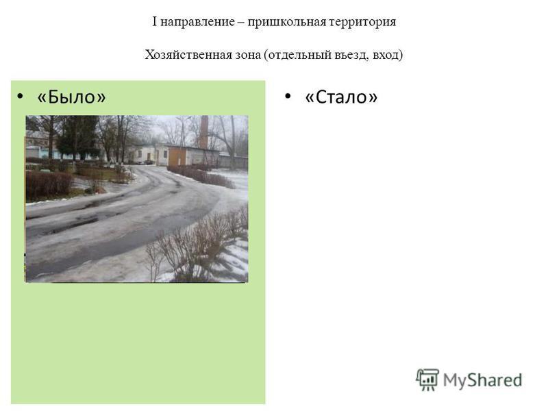 I направление – пришкольная территория Хозяйственная зона (отдельный въезд, вход) «Стало» «Было»