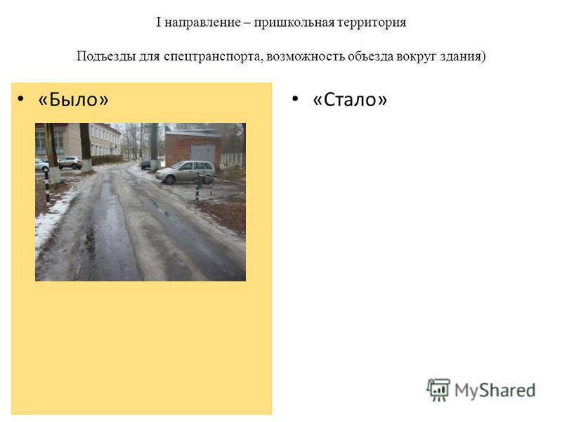 I направление – пришкольная территория Подъезды для спецтранспорта, возможность объезда вокруг здания) «Стало» «Было»