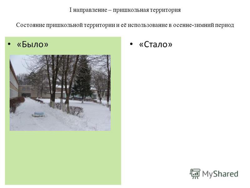 I направление – пришкольная территория Состояние пришкольной территории и её использование в осенне-зимний период «Стало» «Было»