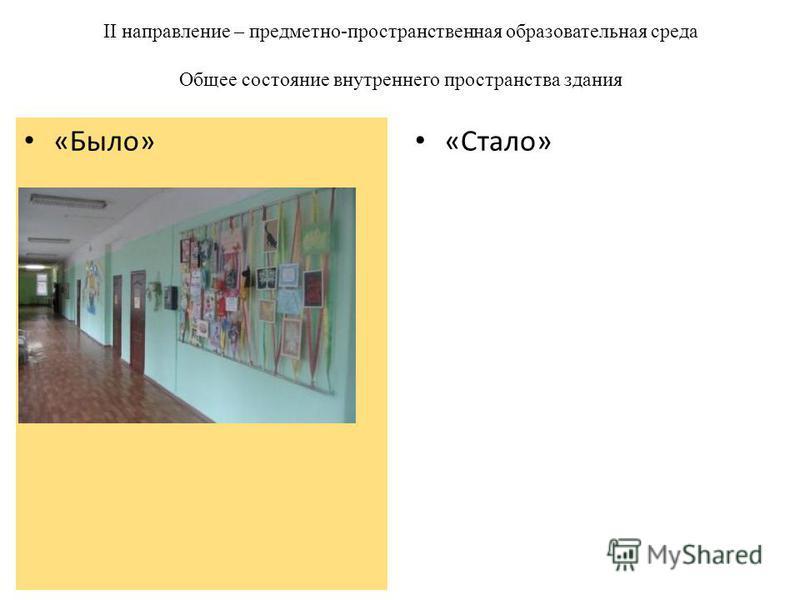 II направление – предметно-пространственная образовательная среда Общее состояние внутреннего пространства здания «Стало» «Было»
