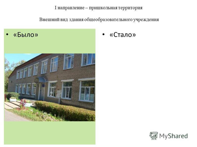 I направление – пришкольная территория Внешний вид здания общеобразовательного учреждения «Стало» «Было»