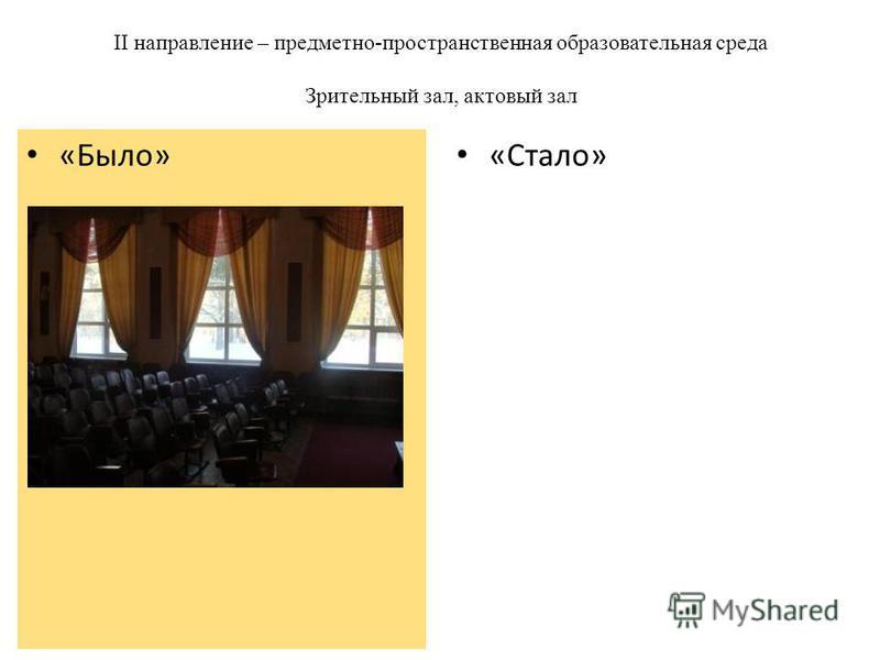 II направление – предметно-пространственная образовательная среда Зрительный зал, актовый зал «Стало» «Было»